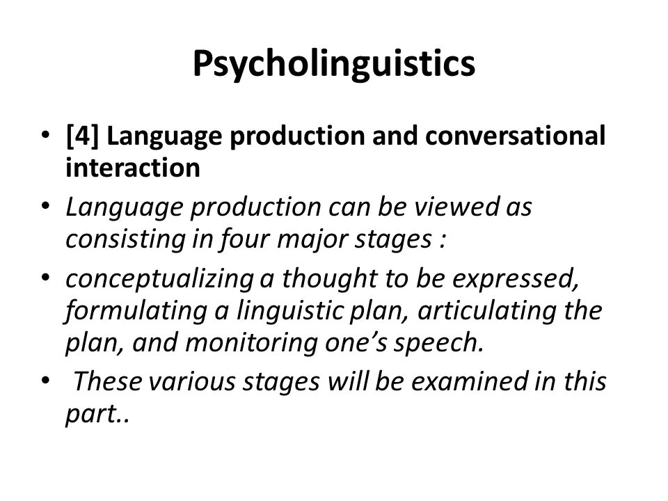 Psycholinguistics [4] Language production and conversational interaction. Language production can be viewed as consisting in four major stages :